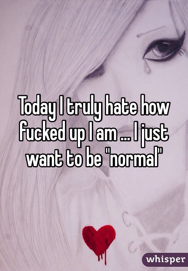 "Today I truly hate how fucked up I am ... I just want to be ""normal"""