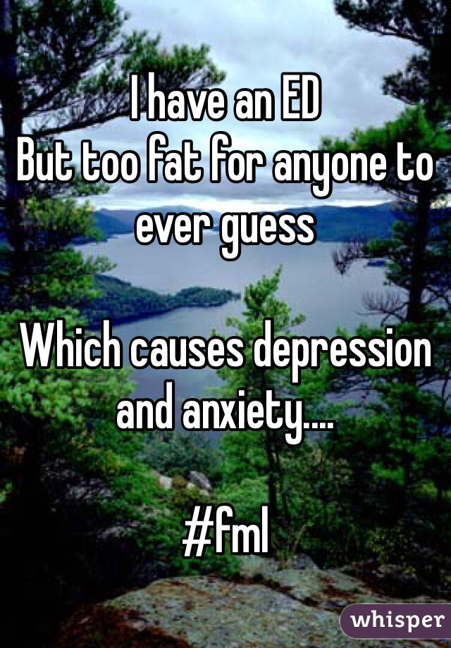 I have an ED But too fat for anyone to ever guess  Which causes depression and anxiety....   #fml