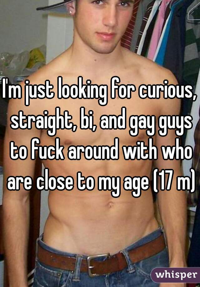 I'm just looking for curious, straight, bi, and gay guys to fuck around with who are close to my age (17 m)