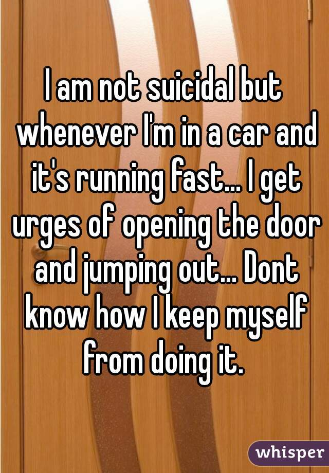 I am not suicidal but whenever I'm in a car and it's running fast... I get urges of opening the door and jumping out... Dont know how I keep myself from doing it.