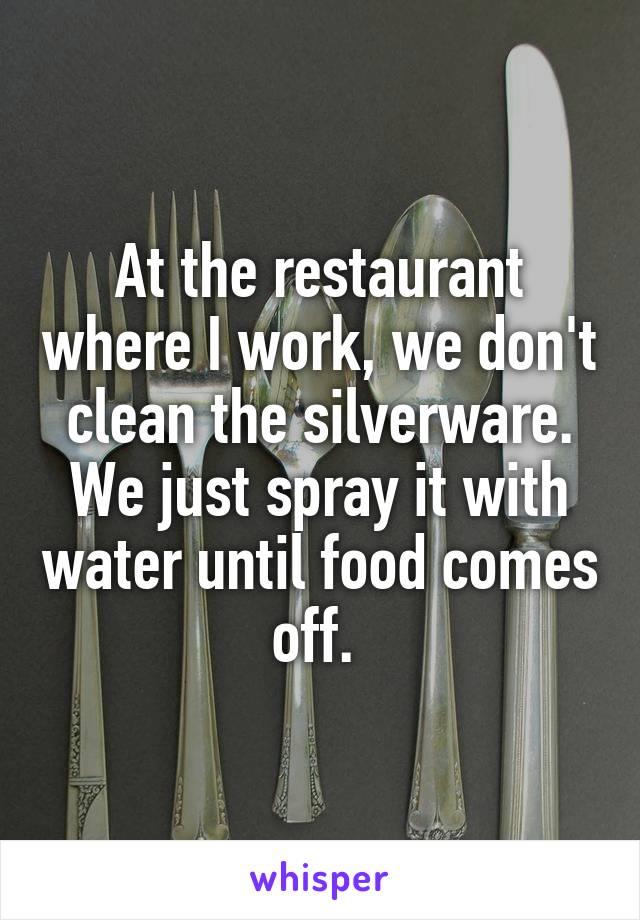 At the restaurant where I work, we don't clean the silverware. We just spray it with water until food comes off.