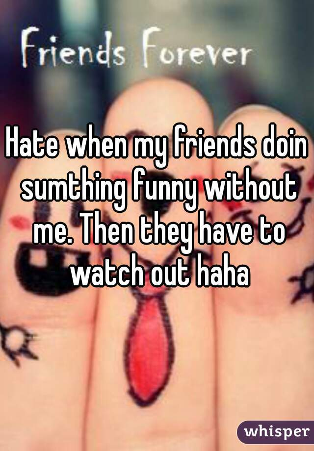 Hate when my friends doin sumthing funny without me. Then they have to watch out haha