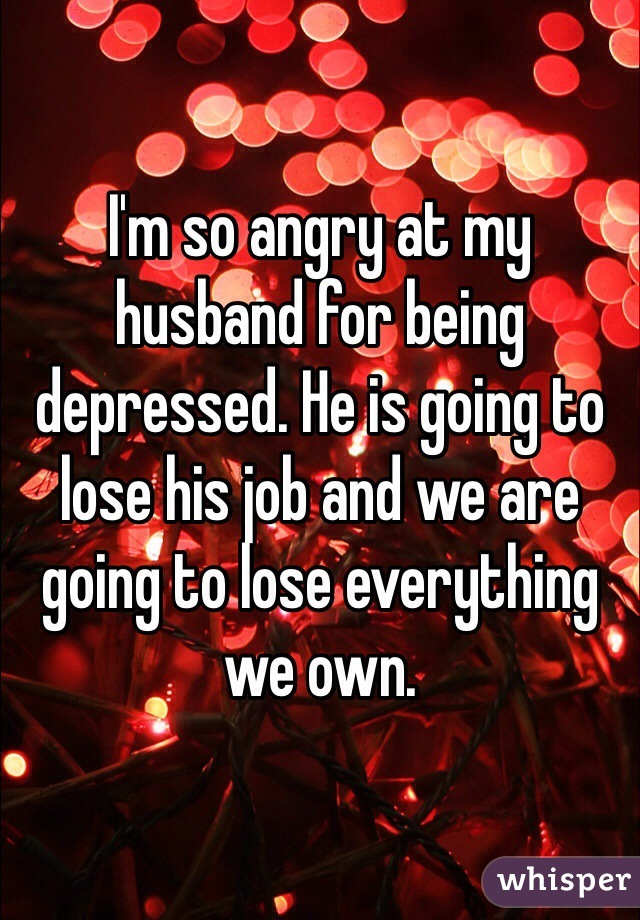 I'm so angry at my husband for being depressed. He is going to lose his job and we are going to lose everything we own.