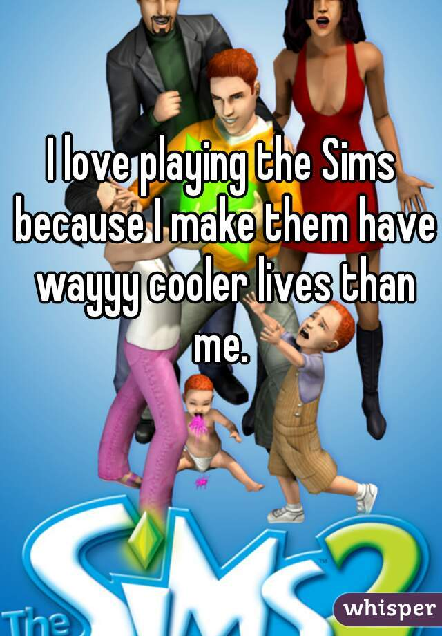 I love playing the Sims because I make them have wayyy cooler lives than me.