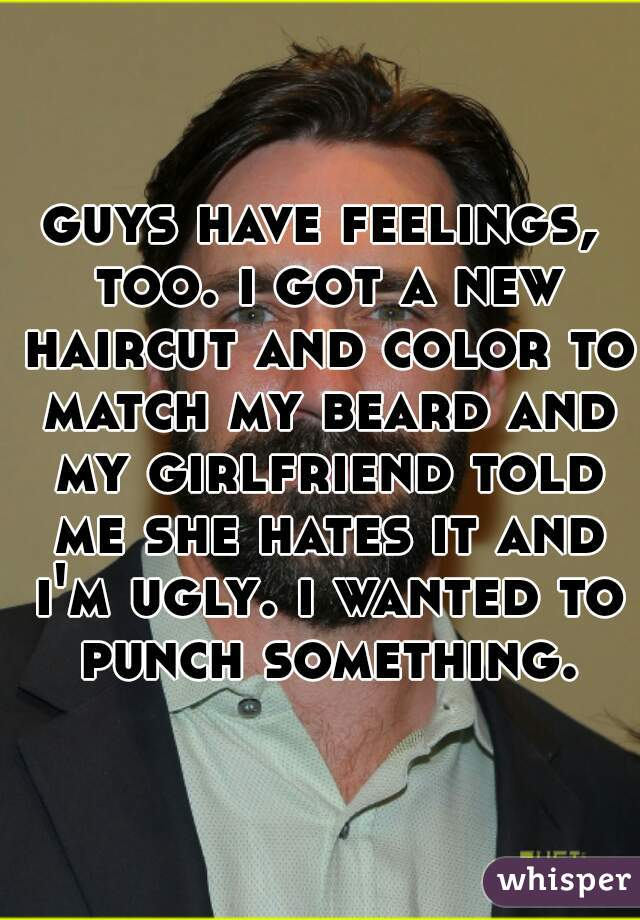 guys have feelings, too. i got a new haircut and color to match my beard and my girlfriend told me she hates it and i'm ugly. i wanted to punch something.