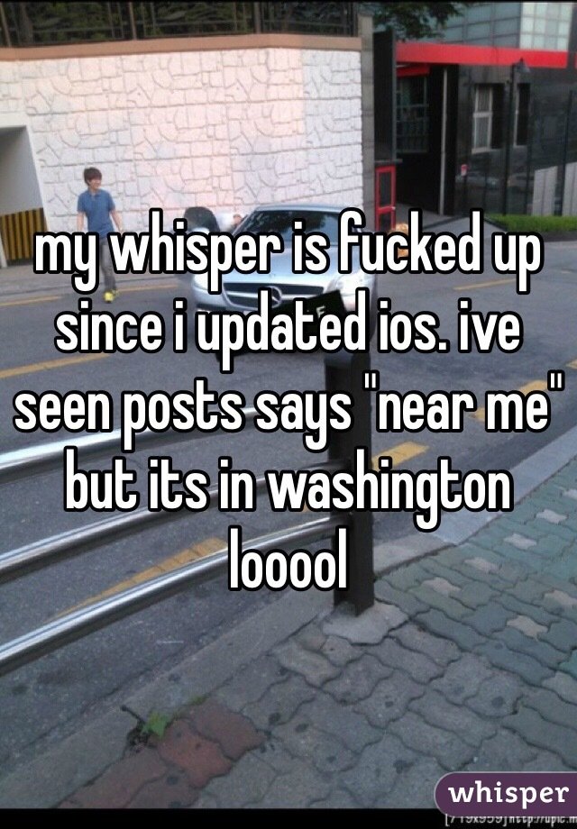 "my whisper is fucked up since i updated ios. ive seen posts says ""near me"" but its in washington looool"
