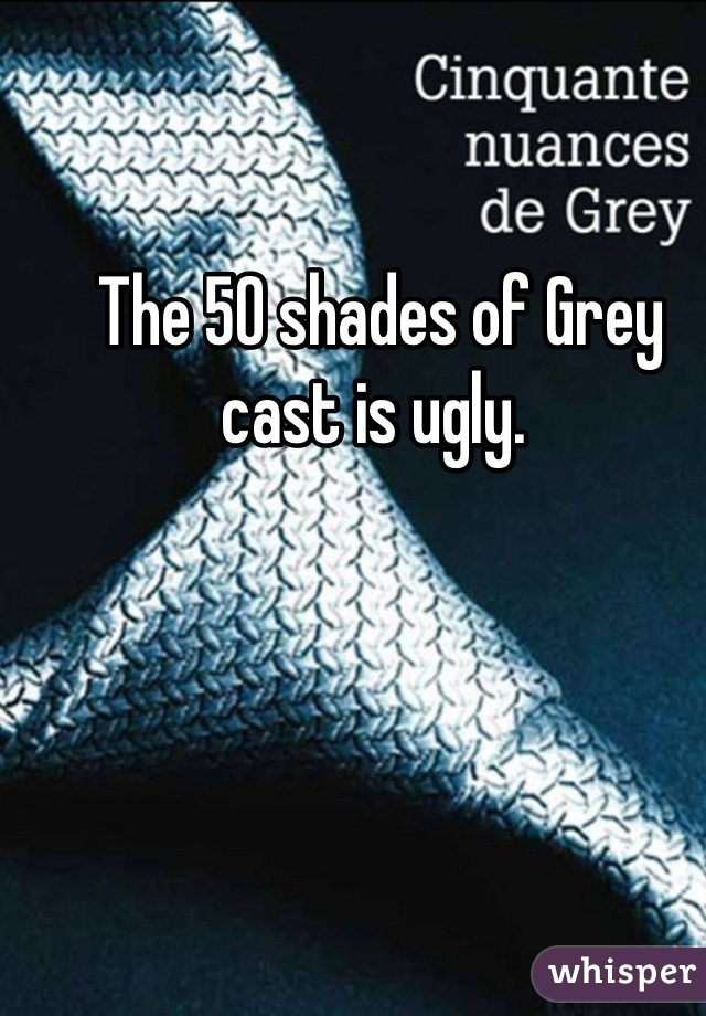 The 50 shades of Grey cast is ugly.