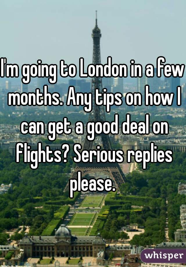 I'm going to London in a few months. Any tips on how I can get a good deal on flights? Serious replies please.