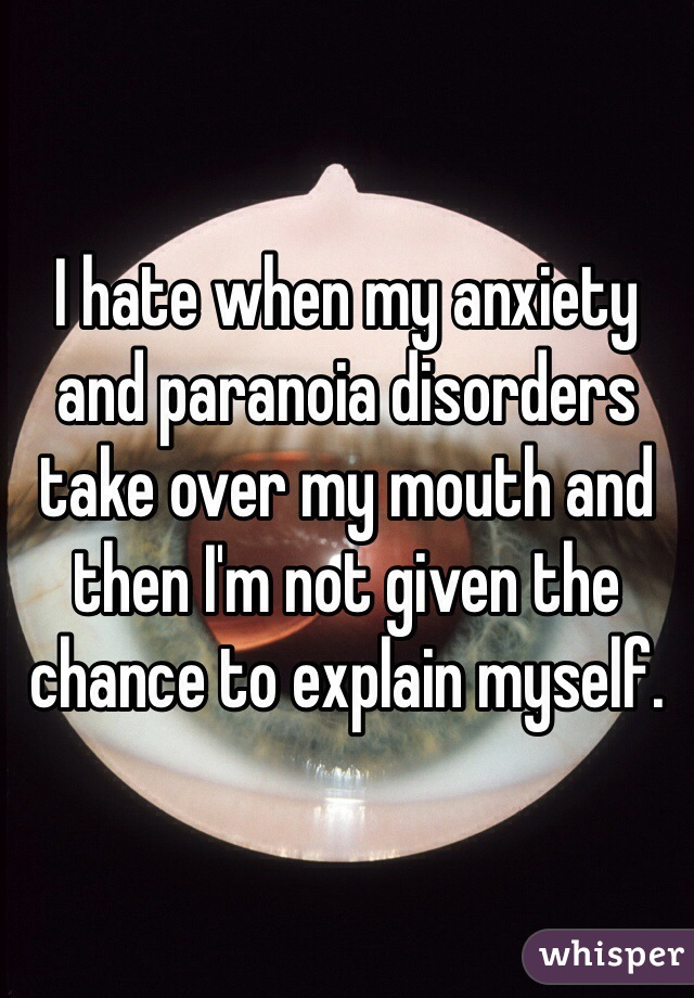 I hate when my anxiety and paranoia disorders take over my mouth and then I'm not given the chance to explain myself.
