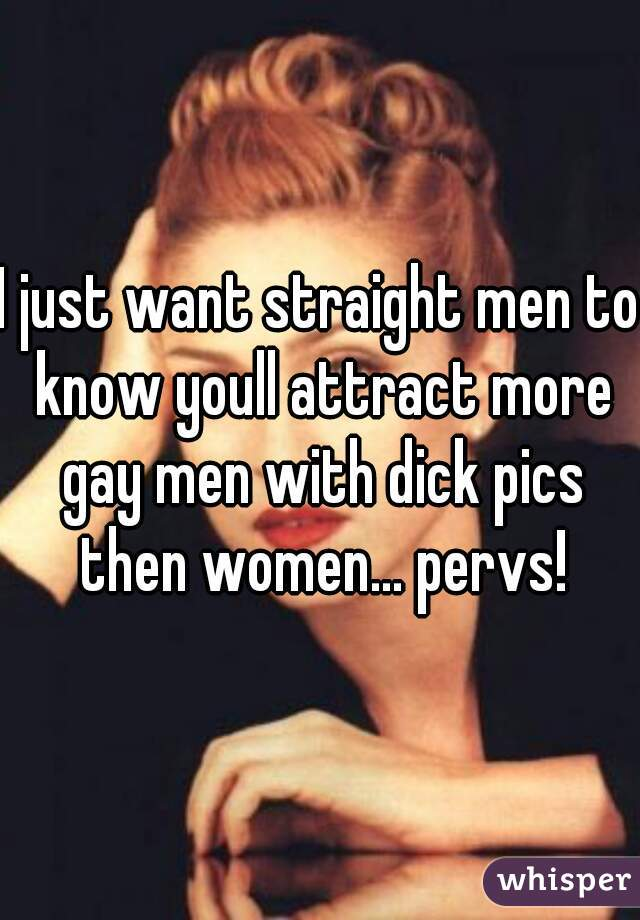 I just want straight men to know youll attract more gay men with dick pics then women... pervs!