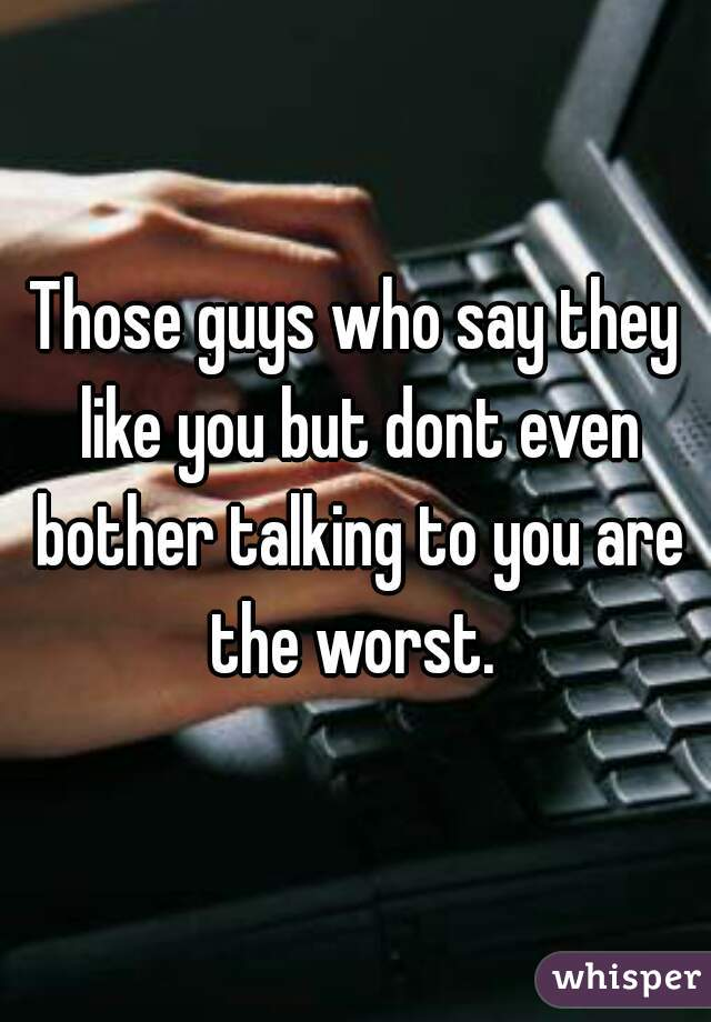 Those guys who say they like you but dont even bother talking to you are the worst.
