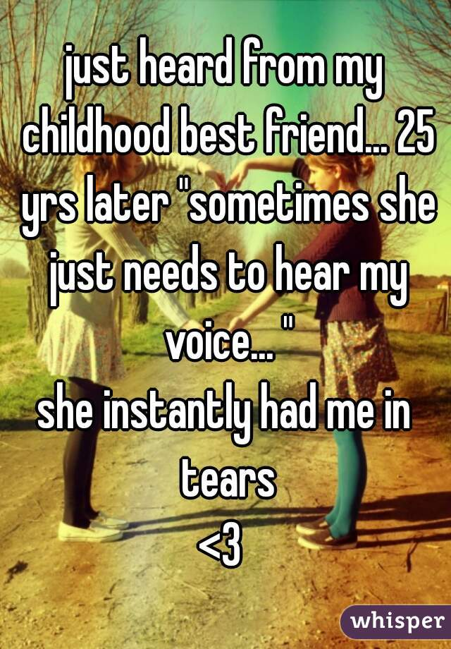 """just heard from my childhood best friend... 25 yrs later """"sometimes she just needs to hear my voice... """" she instantly had me in tears <3"""
