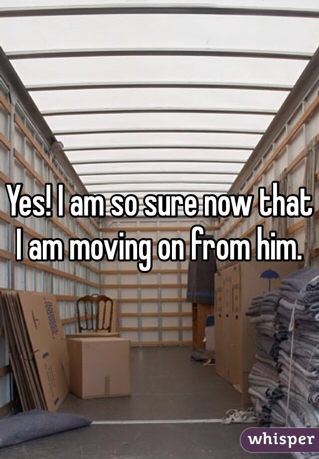 Yes! I am so sure now that I am moving on from him.