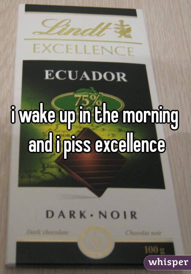 i wake up in the morning and i piss excellence