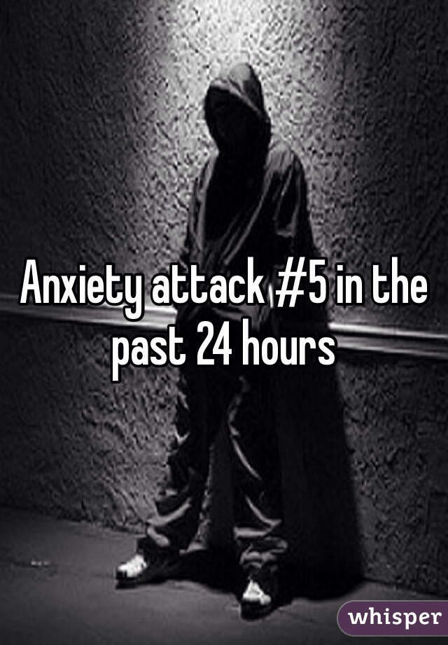 Anxiety attack #5 in the past 24 hours