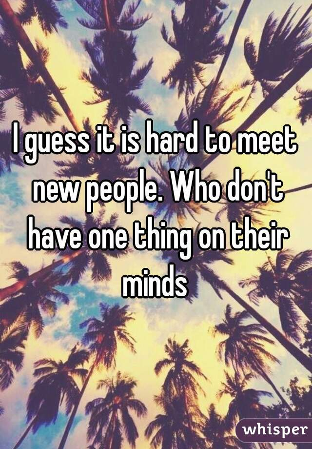 I guess it is hard to meet new people. Who don't have one thing on their minds