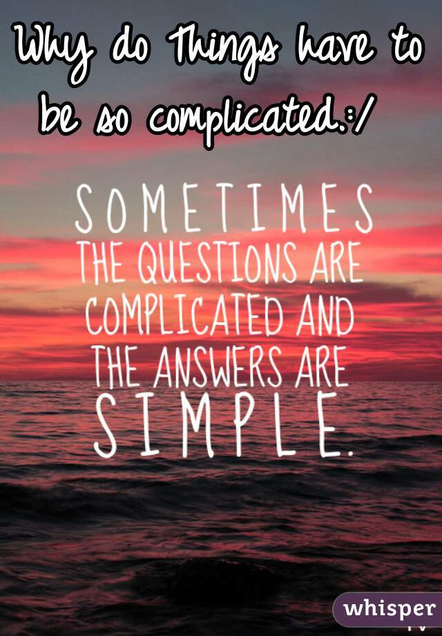 Why do Things have to be so complicated.:/