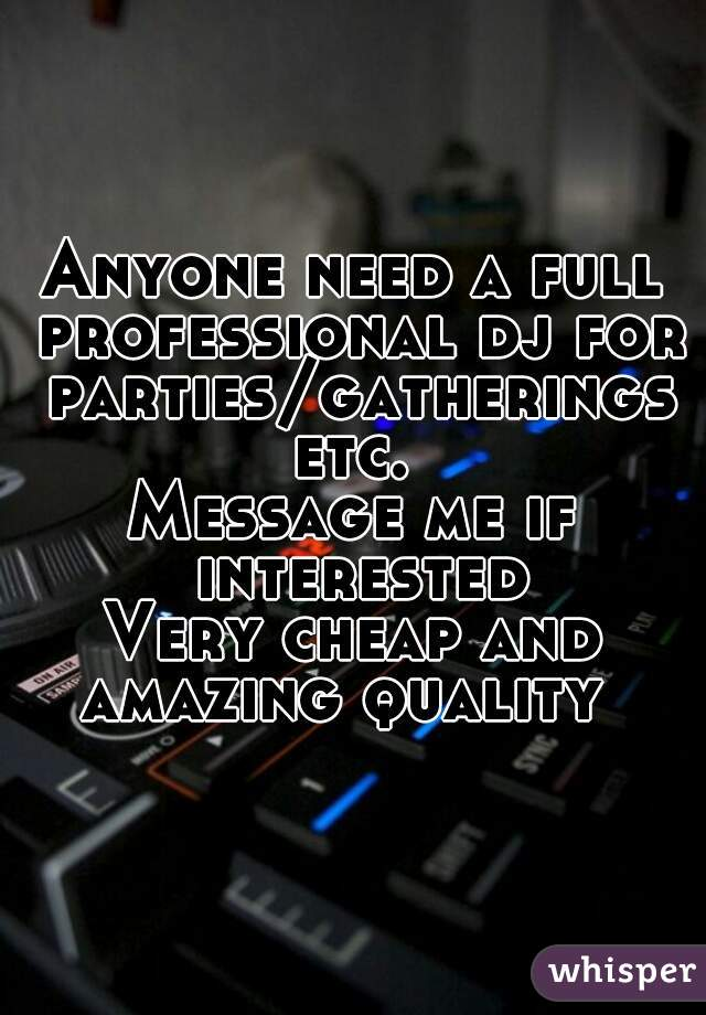 Anyone need a full professional dj for parties/gatherings etc.  Message me if interested Very cheap and amazing quality