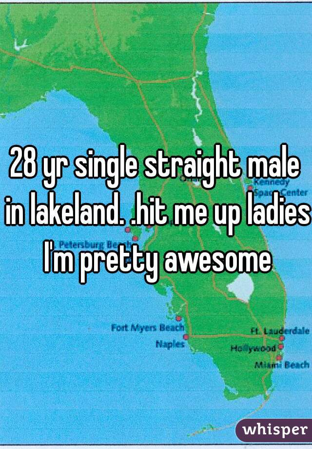 28 yr single straight male in lakeland. .hit me up ladies I'm pretty awesome
