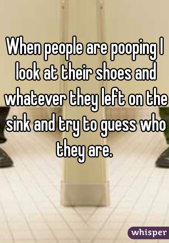 When people are pooping I look at their shoes and whatever they left on the sink and try to guess who they are.