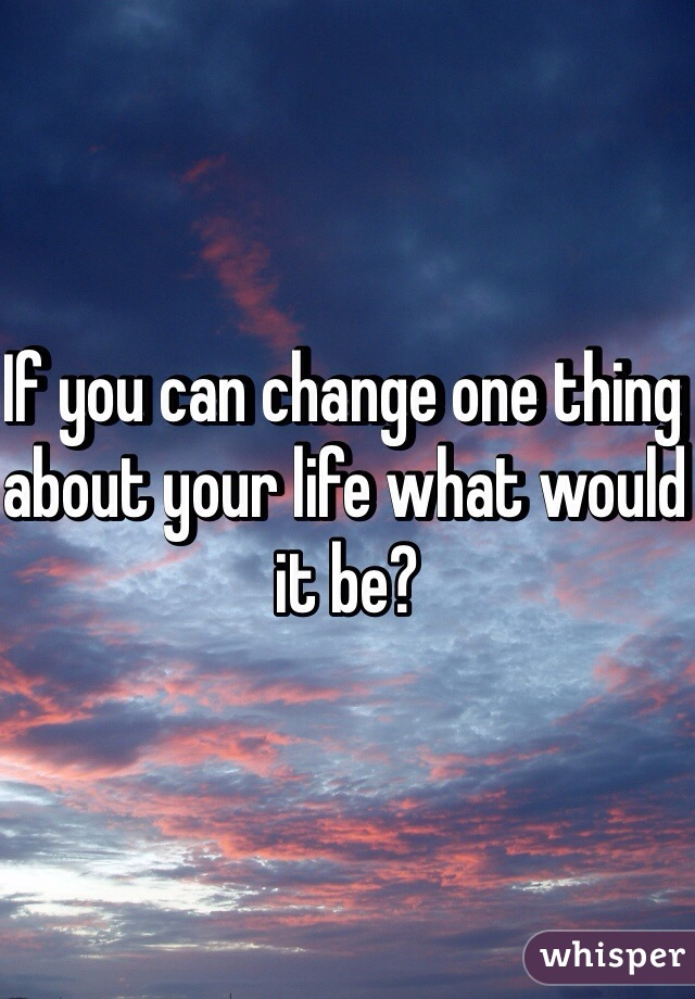 If you can change one thing about your life what would it be?