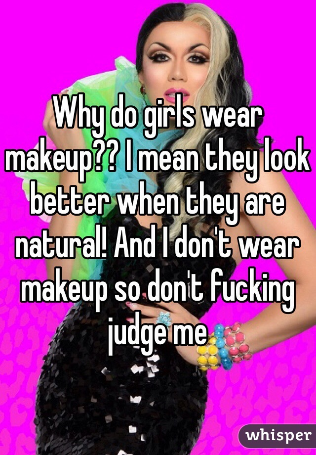 Why do girls wear makeup?? I mean they look better when they are natural! And I don't wear makeup so don't fucking judge me