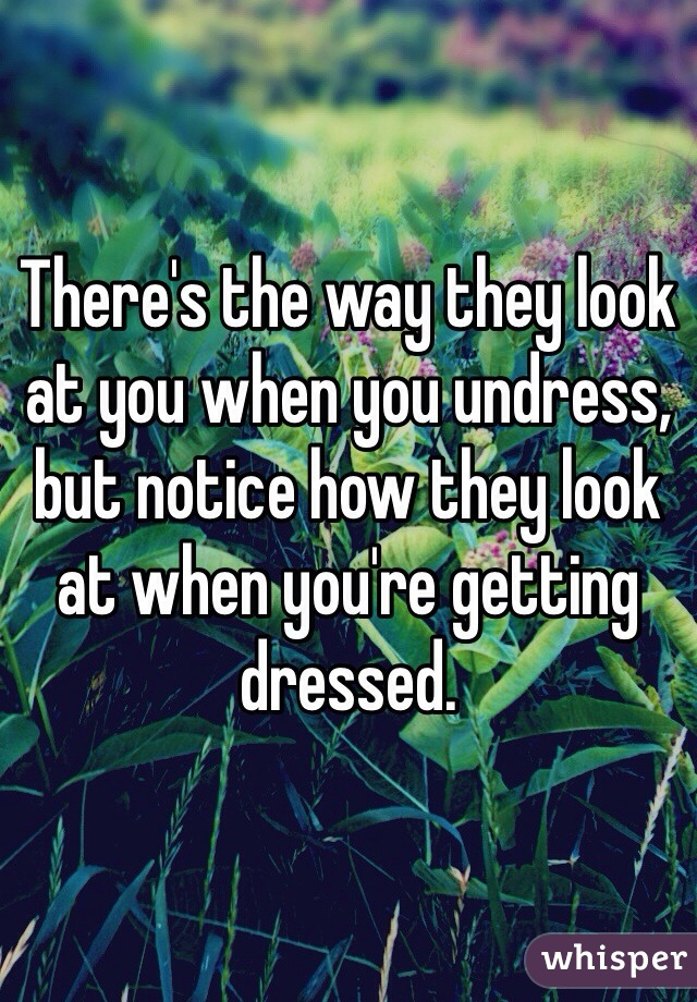 There's the way they look at you when you undress, but notice how they look at when you're getting dressed.