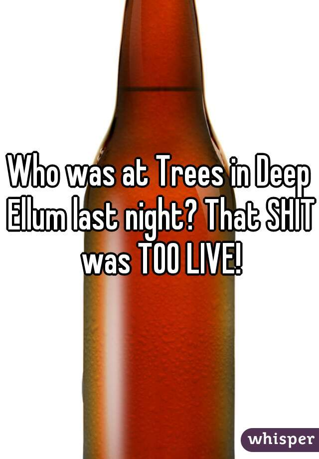 Who was at Trees in Deep Ellum last night? That SHIT was TOO LIVE!