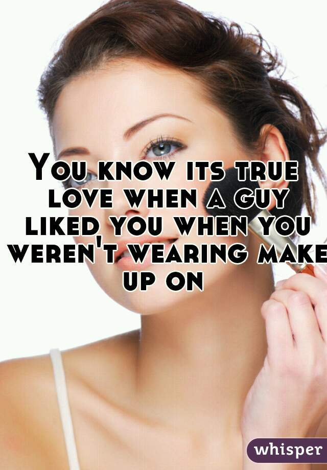 You know its true love when a guy liked you when you weren't wearing make up on