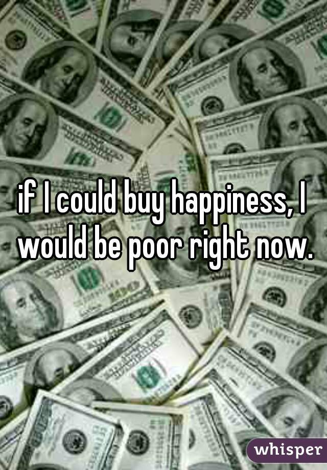if I could buy happiness, I would be poor right now.