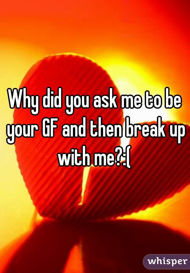 Why did you ask me to be your GF and then break up with me?:(