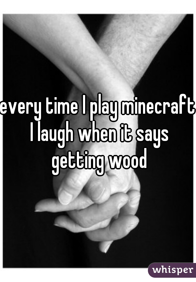 every time I play minecraft I laugh when it says getting wood