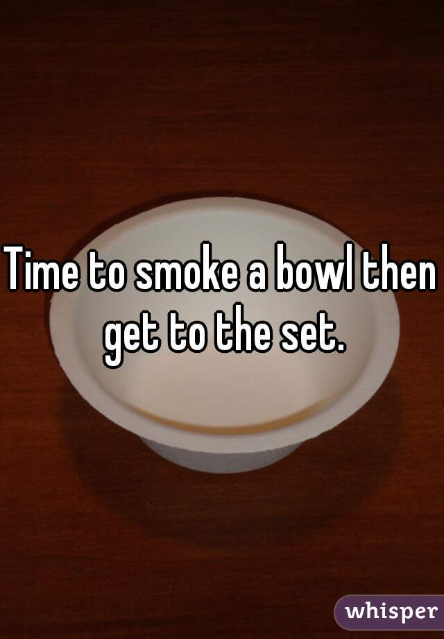 Time to smoke a bowl then get to the set.