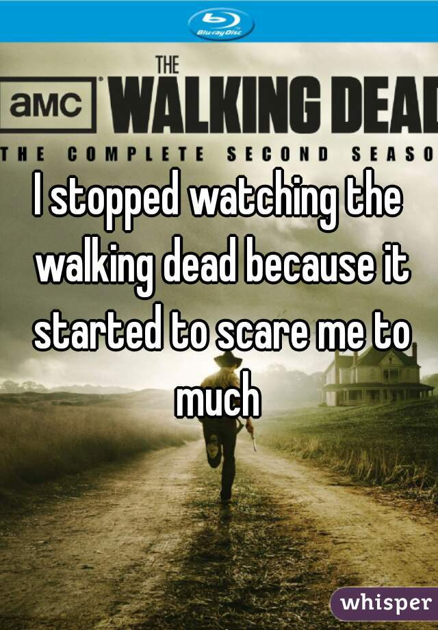 I stopped watching the walking dead because it started to scare me to much