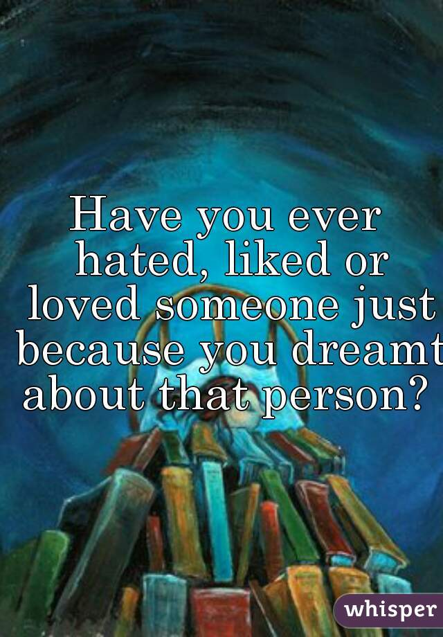 Have you ever hated, liked or loved someone just because you dreamt about that person?