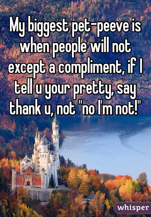 "My biggest pet-peeve is when people will not except a compliment, if I tell u your pretty, say thank u, not ""no I'm not!"""