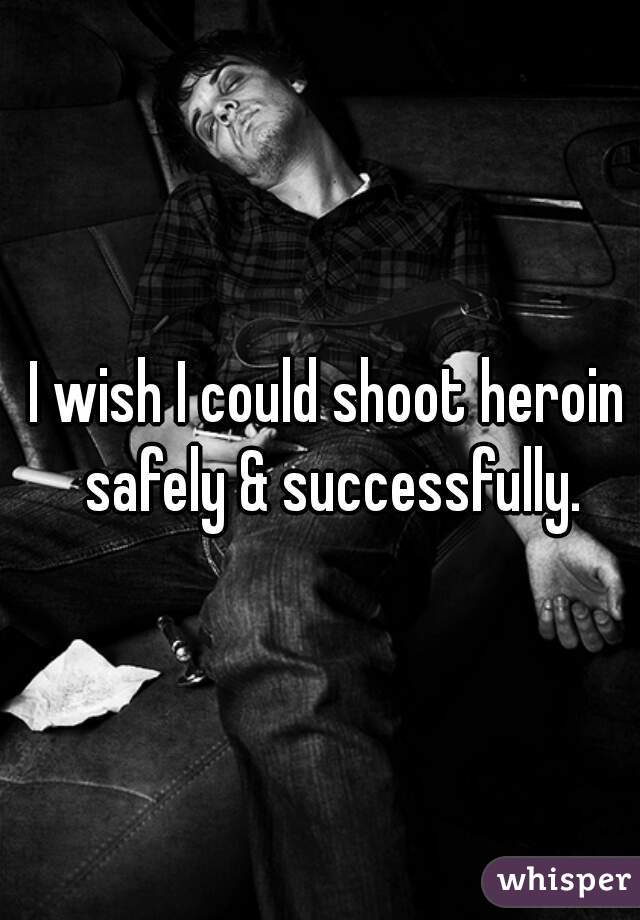 I wish I could shoot heroin safely & successfully.