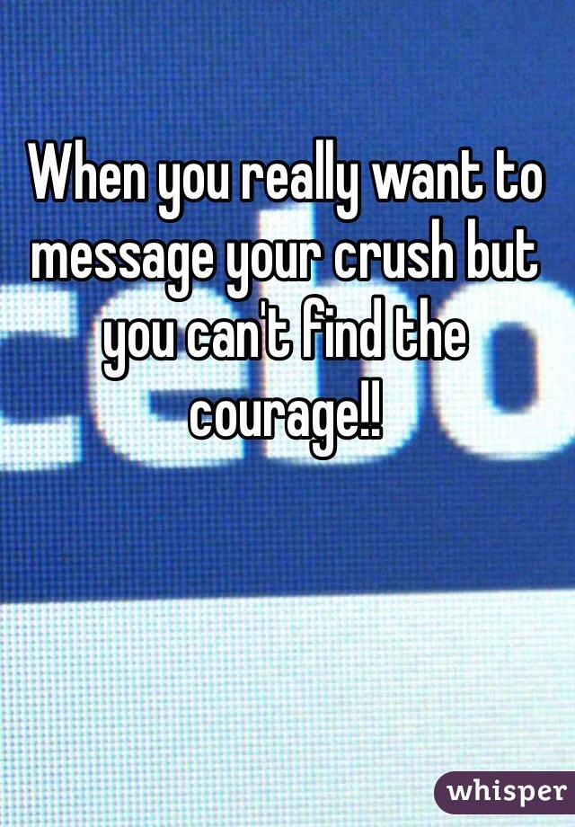 When you really want to message your crush but you can't find the courage!!