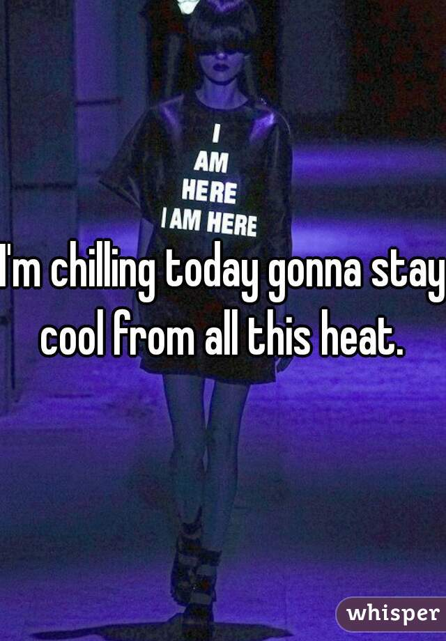 I'm chilling today gonna stay cool from all this heat.