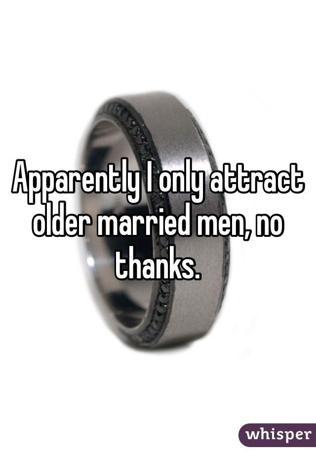 Apparently I only attract older married men, no thanks.