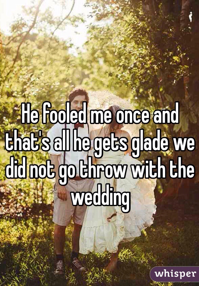 He fooled me once and that's all he gets glade we did not go throw with the wedding