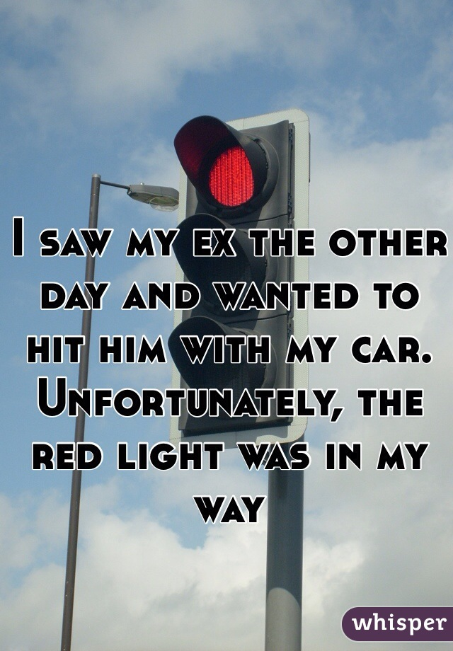I saw my ex the other day and wanted to hit him with my car. Unfortunately, the red light was in my way