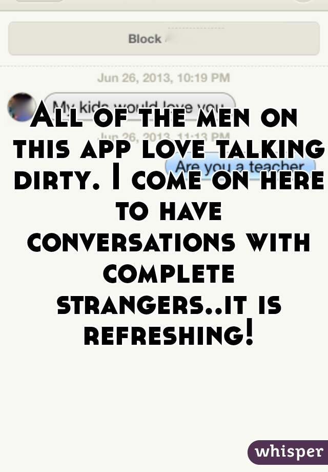 All of the men on this app love talking dirty. I come on here to have conversations with complete strangers..it is refreshing!