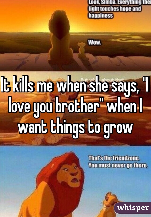 """It kills me when she says, """"I love you brother"""" when I want things to grow"""