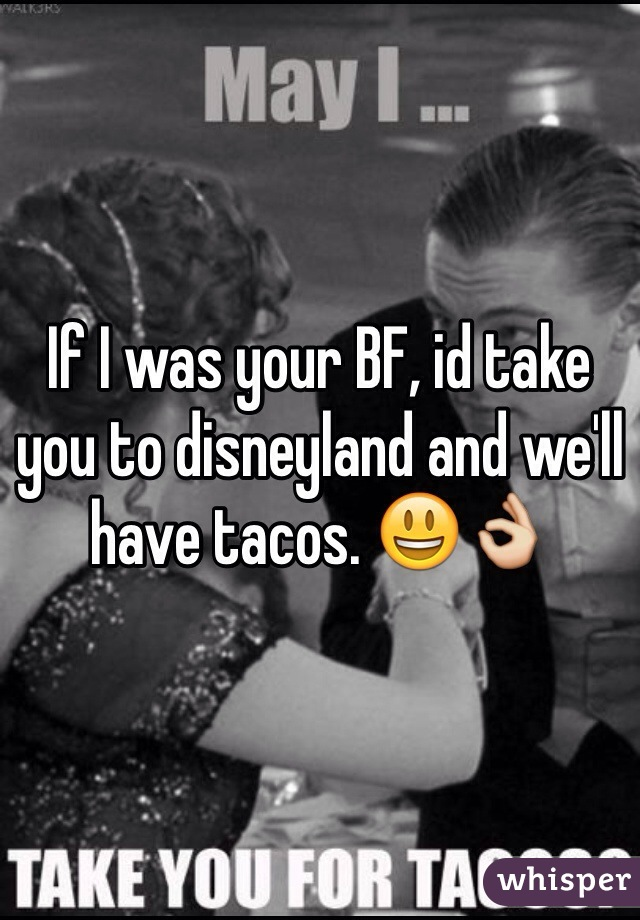 If I was your BF, id take you to disneyland and we'll have tacos. 😃👌