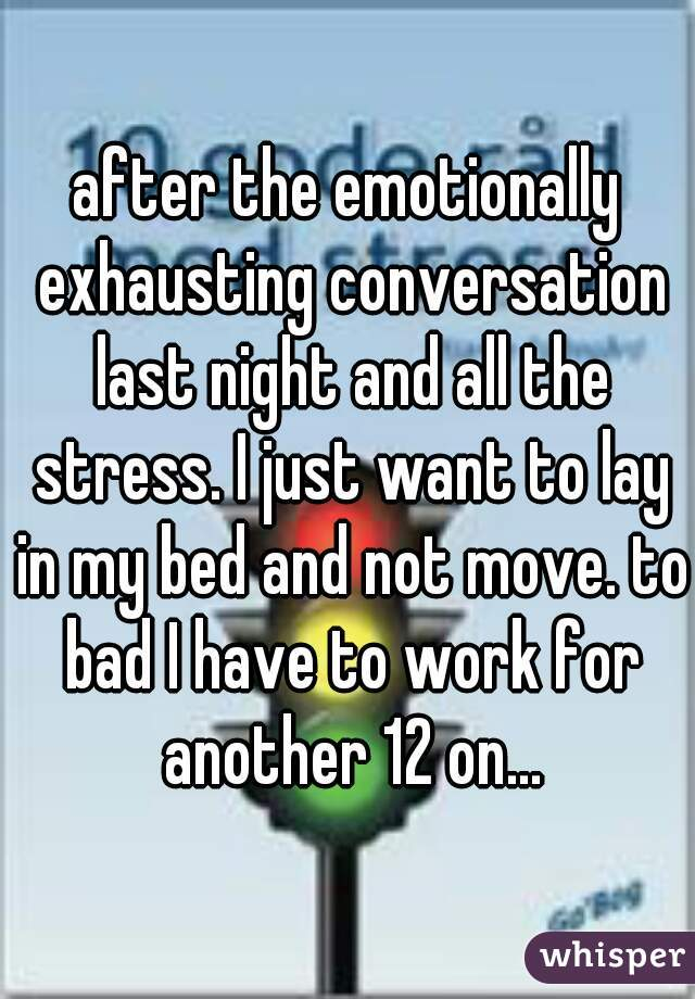 after the emotionally exhausting conversation last night and all the stress. I just want to lay in my bed and not move. to bad I have to work for another 12 on...