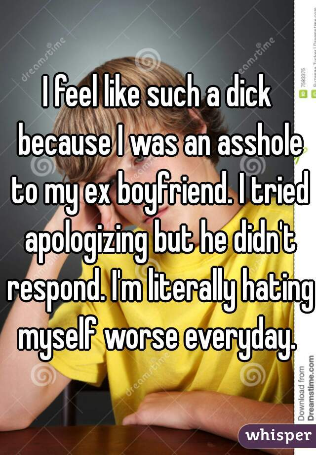 I feel like such a dick because I was an asshole to my ex boyfriend. I tried apologizing but he didn't respond. I'm literally hating myself worse everyday.