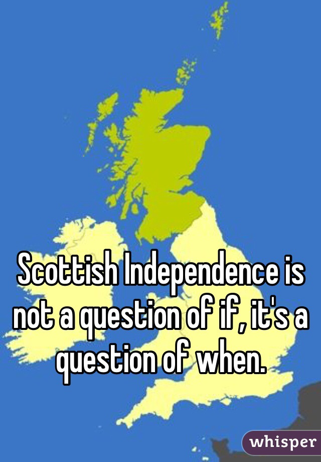 Scottish Independence is not a question of if, it's a question of when.