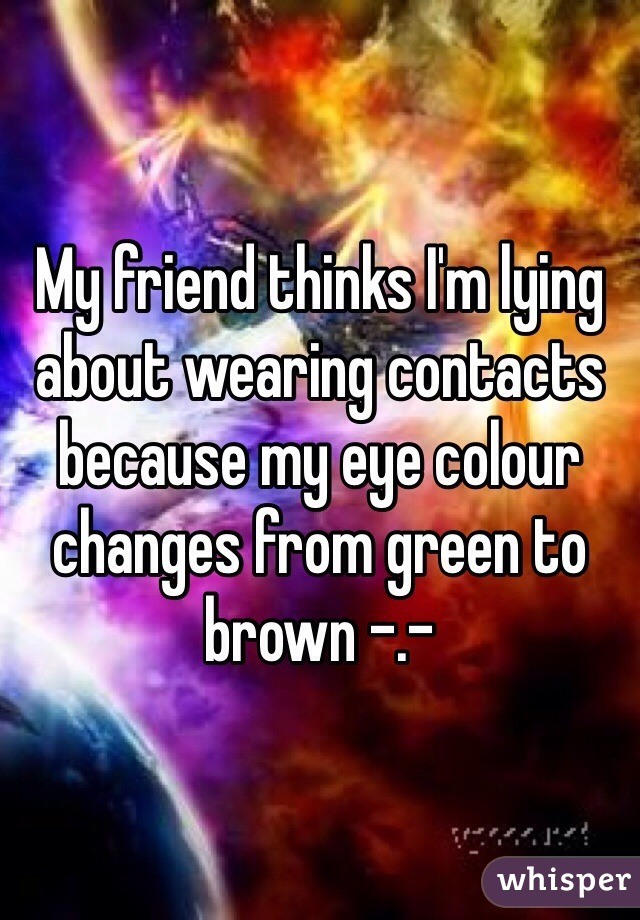 My friend thinks I'm lying about wearing contacts because my eye colour changes from green to brown -.-