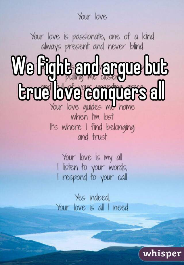 We fight and argue but true love conquers all